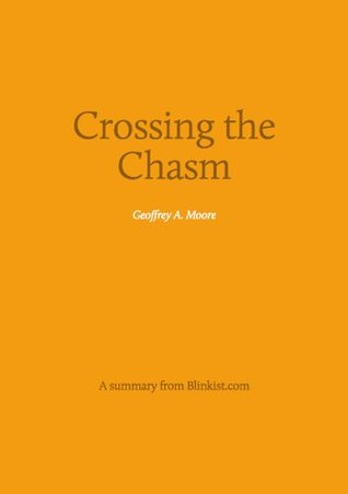 Crossing the Chasm - A Summary of Geoffrey A. Moore's Book on Marketing and Selling Disruptive Products to Mainstream Customers