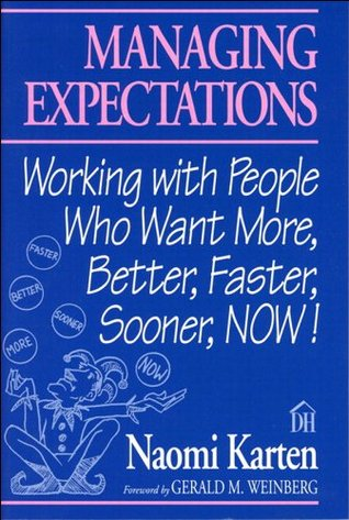 Managing Expectations: Working with People Who Want More, Better, Faster, Sooner, NOW! (Dorset House eBooks)