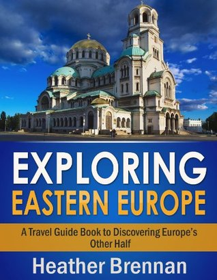 Exploring Eastern Europe - A Travel Guide Book to Discovering Europe's Other Half