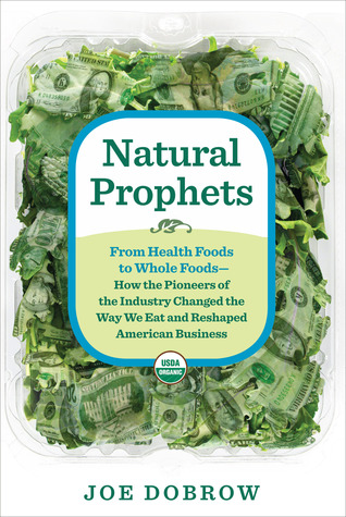 Natural Prophets: From Health Foods to Whole Foods - How the Pioneers of the Industry Changed the Way We Eat and Reshaped American Business