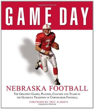 Game Day: Nebraska Football: The Greatest Games, Players, Coaches and Teams in the Glorious Tradition of Cornhusker Football