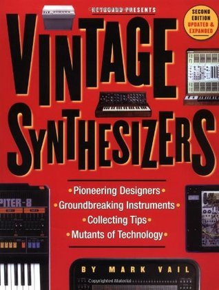 Vintage Synthesizers: Pioneering Designers, Groundbreaking Instruments, Collecting Tips, Mutants of Technology