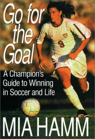 go for the goal a champions guide to winning in soccer and life by mia hamm reviews discussion bookclubs lists