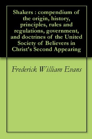 Shakers : compendium of the origin, history, principles, rules and regulations, government, and doctrines of the United Society of Believers in Christ's Second Appearing