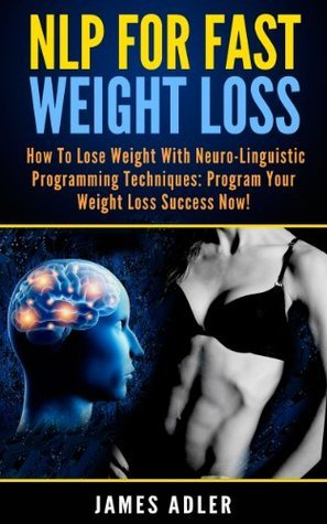 NLP For Fast Weight Loss: How To Lose Weight With Neuro Linguistic Programming-Program Your Weight Loss Success NOW (Hypnosis for Weight Loss, Neuro Linguistic Programming, Weight Loss Book 1)