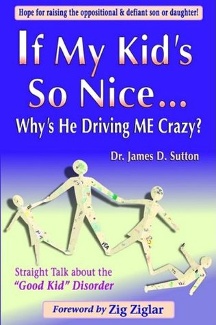"If My Kid's So Nice.... Why's He Driving Me Crazy?: Straight Talk About the ""Good Kid"" Disorder"