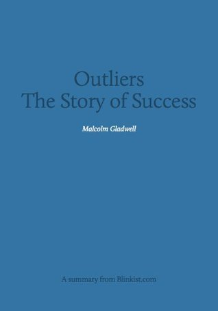 Outliers - A Summary of Malcolm Gladwell's Book on The Story of Success
