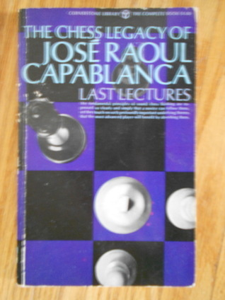 Last Lectures The Chess Legacy of Jose Raoul Capablanca