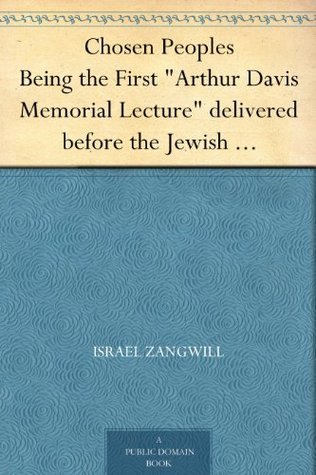 """Chosen Peoples Being the First """"Arthur Davis Memorial Lecture"""" delivered before the Jewish Historical Society at University College on Easter-Passover Sunday, 1918/5678"""
