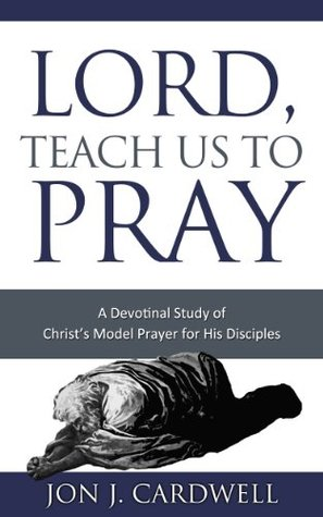 Lord, Teach Us to Pray: a devotional study of Christs model prayer for His disciples