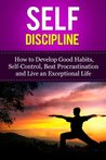 Self-Discipline - How to Develop Good Habits, Self-Control, Beat Procrastination and Live an Exceptional Life (Self-recovery)