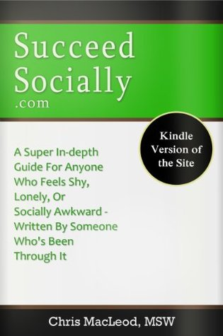SucceedSocially.com - Ebook Version of the Site: A Super In-Depth Guide For Anyone Who Feels Shy, Lonely, Or Socially Awkward, Written By Someone Who's Been Through It
