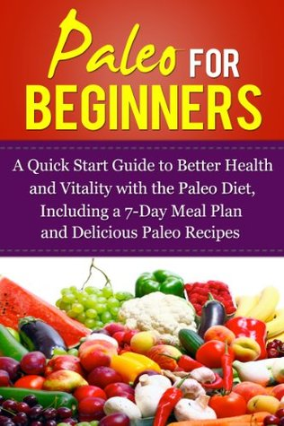 Paleo for Beginner's - A Quick Start Guide to Better Health and Vitality with the Paleo Diet, Including a 7-Day Meal Plan and Delicious Paleo Recipes (Weight Loss, Dieting, Grain Free, Gluten Free)