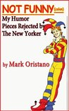 Not Funny (colon) My Humor Pieces Rejected by The New Yorker