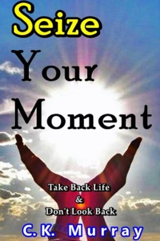 Seize Your Moment: Take Back Life and Don't Look Back
