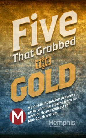 Five That Grabbed the Gold: Memphis magazine presents prize-winning stories from its annual fiction contest for Mid-South writers
