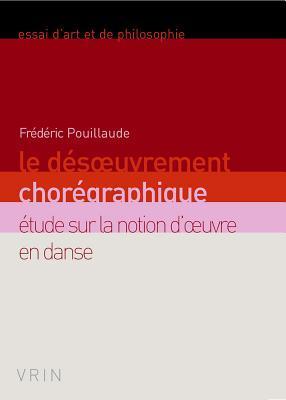 Le Desoeuvrement Choregraphique: Etude Sur La Notion D'Oeuvre En Danse por Frederic Pouillaude