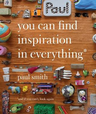 Paul Smith: You Can Find Inspiration in Everything: And If You Can't, Look Again