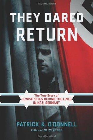 Ebook They Dared Return: The True Story of Jewish Spies behind the Lines in Nazi Germany by Patrick K. O'Donnell PDF!