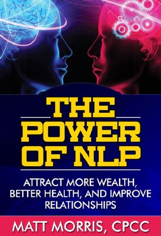 The Power of NLP - Attract More Wealth, Better Health, And Improve Relationships