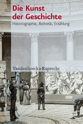 Die Kunst Der Geschichte: Historiographie, Asthetik, Erzahlung