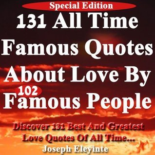 131 All Time Famous Quotes About Love by 102 Famous People: Discover 131 Best And Greatest Love Quotes Of All Time