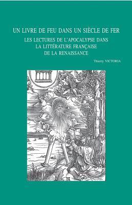 Un Livre de Feu Dans Un Siecle de Fer: Les Lectures de L'Apocalypse Dans La Litterature Francaise de La Renaissance por T. Victoria
