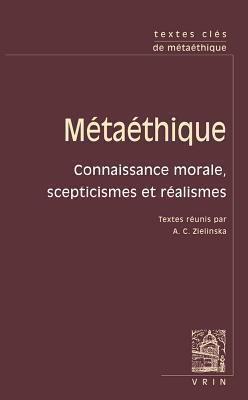 Textes Cles de Metaethique: Connaissance Morale, Scepticismes Et Realismes
