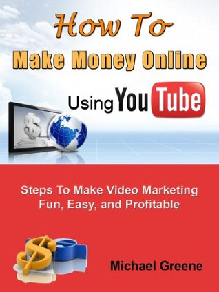 A Beginners Guide: How to Make Money Online Using YouTube - Steps To Make Video Marketing Fun, Easy, and Profitable