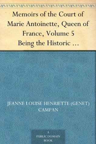 Memoirs of the Court of Marie Antoinette, Queen of France, Volume 5 Being the Historic Memoirs of Madam Campan, First Lady in Waiting to the Queen