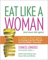 Eat Like a Woman: A 3-Week, 3-Step Program to Finally Drop the Pounds and Feel Better Than Ever