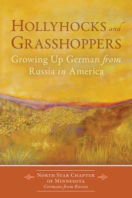Hollyhocks and Grasshoppers: Growing Up German from Russia in America