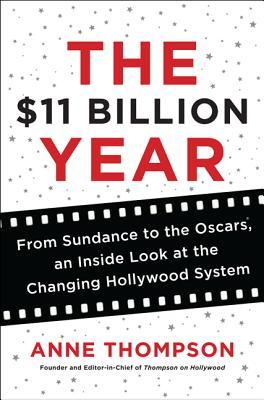 Ebook The $11 Billion Year: From Sundance to the Oscars, an Inside Look at the Changing Hollywood System by Anne  Thompson PDF!