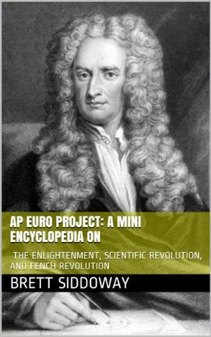 AP Euro Project: a Mini Encyclopedia on the Enlightenment, Scientific Revolution, and Fench Revolution