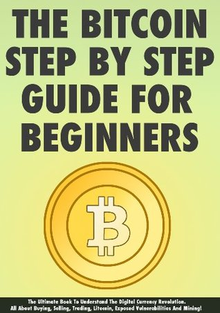 The Bitcoin Step By Step Guide For Beginners: The Ultimate Book To Understand The Digital Currency Revolution. All About Buying, Selling, Trading, Litecoin, Exposed Vulnerabilities And Mining!