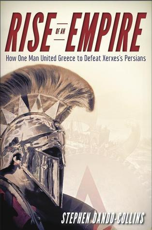 Rise of an Empire: How One Man United Greece to Defeat Xerxes's Persians [The true story behind the events in 300]