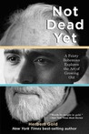 Not Dead Yet: A Feisty Bohemian Explores the Art of Growing Old