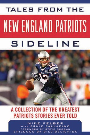 Tales from the New England Patriots Sideline: ACollection of the Greatest Patriots Stories Ever Told