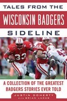 Tales from the Wisconsin Badgers Sideline: A Collection of the Greatest Badgers Stories Ever Told