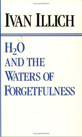 H2O and the Waters of Forgetfulness by Ivan Illich
