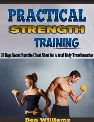 Practical strength Training: 30 Days Secret Exercise Cheat Sheet for A total Body Transformation (Total Body Transformation