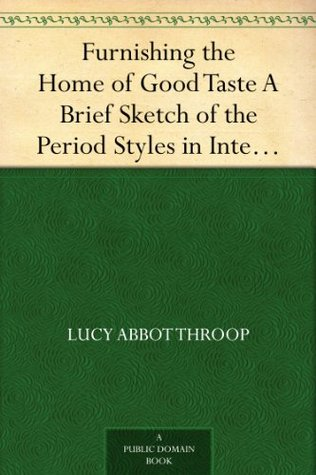 Furnishing the Home of Good Taste A Brief Sketch of the Period Styles in Interior Decoration with Suggestions as to Their Employment in the Homes of Today