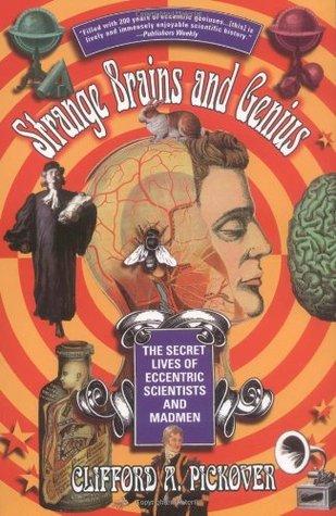 Strange Brains and Genius: The Secret Lives Of Eccentric Scientists And Madmen