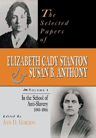 The Selected Papers of Elizabeth Cady Stanton and Susan B. Anthony: In the School of Anti-Slavery, 1840-1866