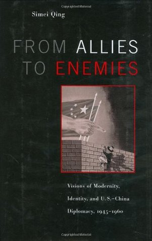 From Allies to Enemies: Visions of Modernity, Identity, and U.S.-China Diplomacy, 1945-1960