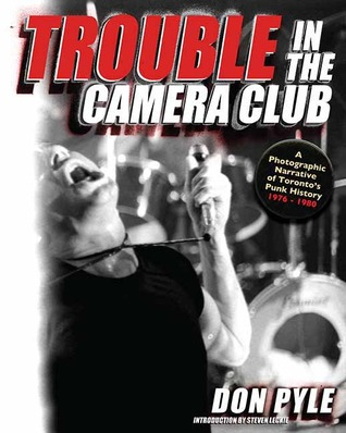 Trouble in the Camera Club: A Photographic Narrative of Toronto's Punk History 1976-1980