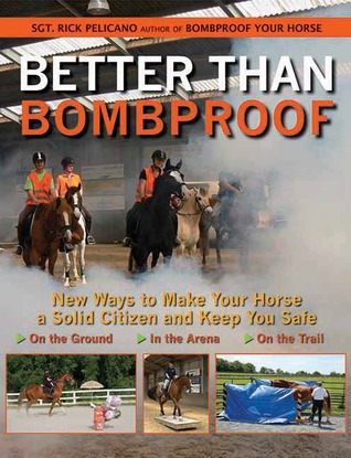 Better Than Bombproof: New Ways to Make Your Horse a Solid Citizen and Keep You Safe on the Ground, in the Arena, and on the Trail