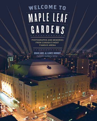 Welcome to Maple Leaf Gardens: Photographs and Memories from Canada's Most Famous Arena