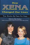 How Xena Changed Our Lives: True Stories by Fans for Fans