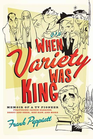 When Variety Was King: Memoir of a TV Pioneer: Featuring Jackie Gleason, Sonny and Cher, Hee Haw, and More